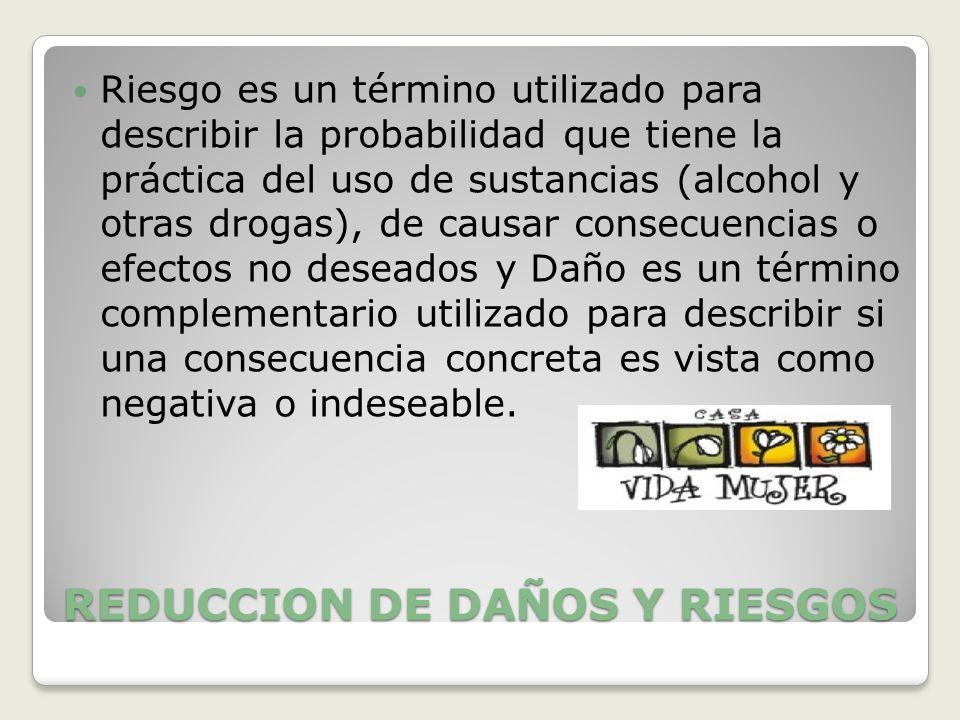 REDUCCION DE DAÑOS Y RIESGOS Riesgo es un término utilizado para describir la probabilidad que tiene la práctica del uso de sustancias (alcohol y otra