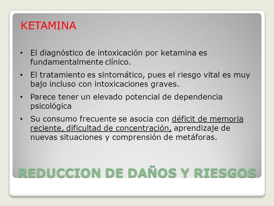 REDUCCION DE DAÑOS Y RIESGOS KETAMINA El diagnóstico de intoxicación por ketamina es fundamentalmente clínico. El tratamiento es sintomático, pues el