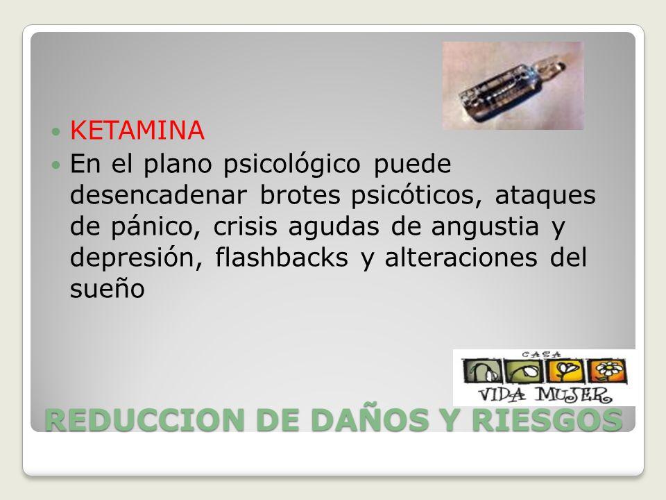 REDUCCION DE DAÑOS Y RIESGOS KETAMINA En el plano psicológico puede desencadenar brotes psicóticos, ataques de pánico, crisis agudas de angustia y dep