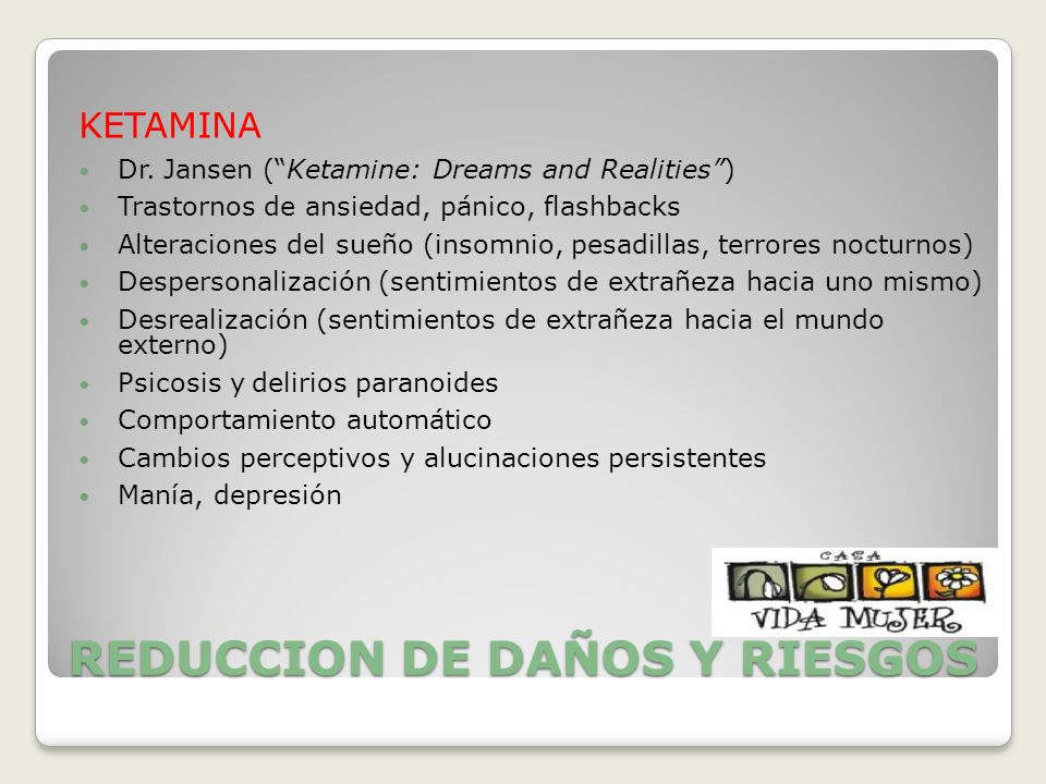 REDUCCION DE DAÑOS Y RIESGOS KETAMINA Dr. Jansen (Ketamine: Dreams and Realities) Trastornos de ansiedad, pánico, flashbacks Alteraciones del sueño (i