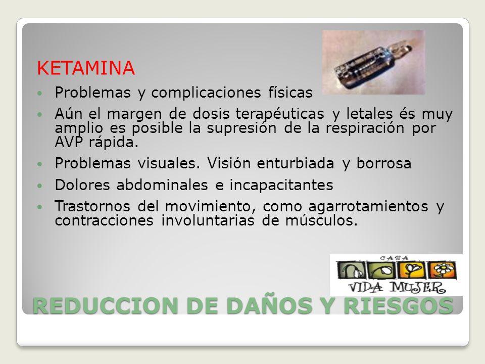 REDUCCION DE DAÑOS Y RIESGOS KETAMINA Problemas y complicaciones físicas Aún el margen de dosis terapéuticas y letales és muy amplio es posible la sup
