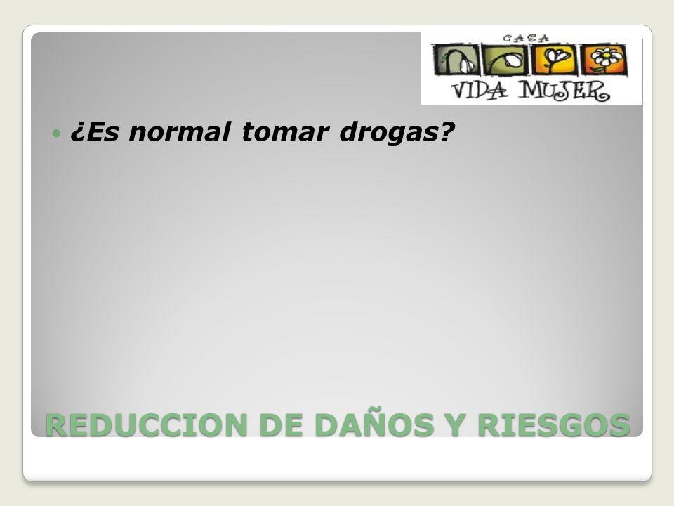 REDUCCION DE DAÑOS Y RIESGOS ¿Es normal tomar drogas?
