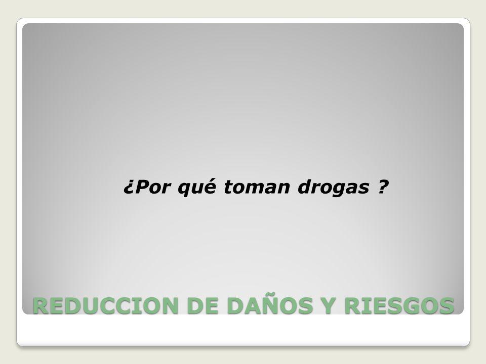 REDUCCION DE DAÑOS Y RIESGOS ¿Por qué toman drogas ?