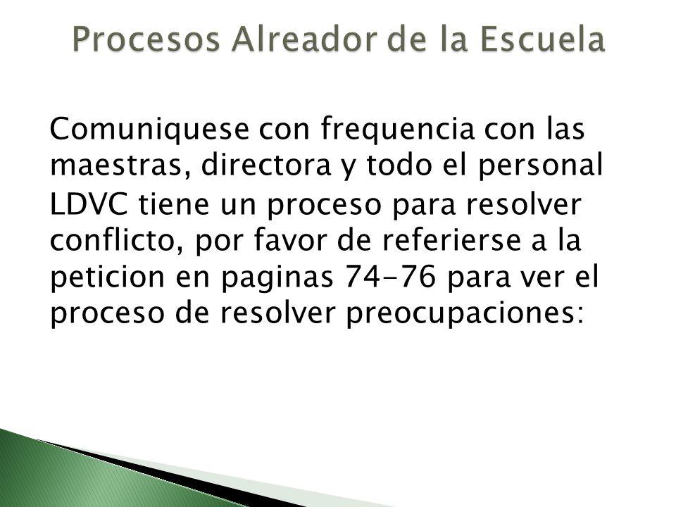 Comuniquese con frequencia con las maestras, directora y todo el personal LDVC tiene un proceso para resolver conflicto, por favor de referierse a la