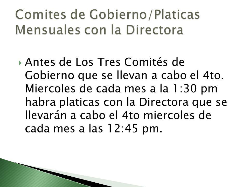 Antes de Los Tres Comités de Gobierno que se llevan a cabo el 4to. Miercoles de cada mes a la 1:30 pm habra platicas con la Directora que se llevarán