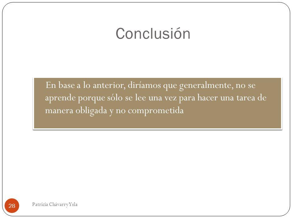 Conclusión En base a lo anterior, diríamos que generalmente, no se aprende porque sólo se lee una vez para hacer una tarea de manera obligada y no comprometida 28 Patricia Chávarry Ysla