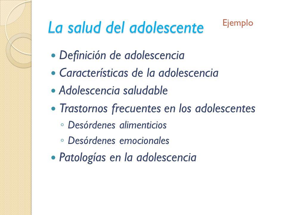 La salud del adolescente Definición de adolescencia Características de la adolescencia Adolescencia saludable Trastornos frecuentes en los adolescente