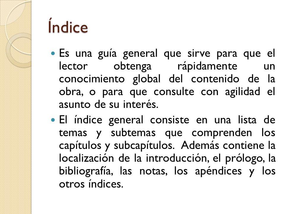 Índice Es una guía general que sirve para que el lector obtenga rápidamente un conocimiento global del contenido de la obra, o para que consulte con a