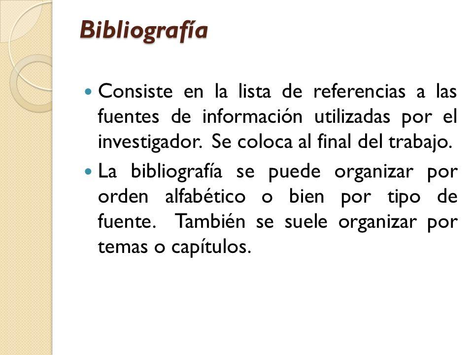 Bibliografía Consiste en la lista de referencias a las fuentes de información utilizadas por el investigador. Se coloca al final del trabajo. La bibli
