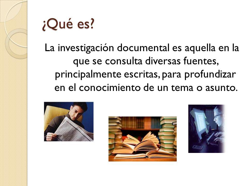 ¿Qué es? La investigación documental es aquella en la que se consulta diversas fuentes, principalmente escritas, para profundizar en el conocimiento d