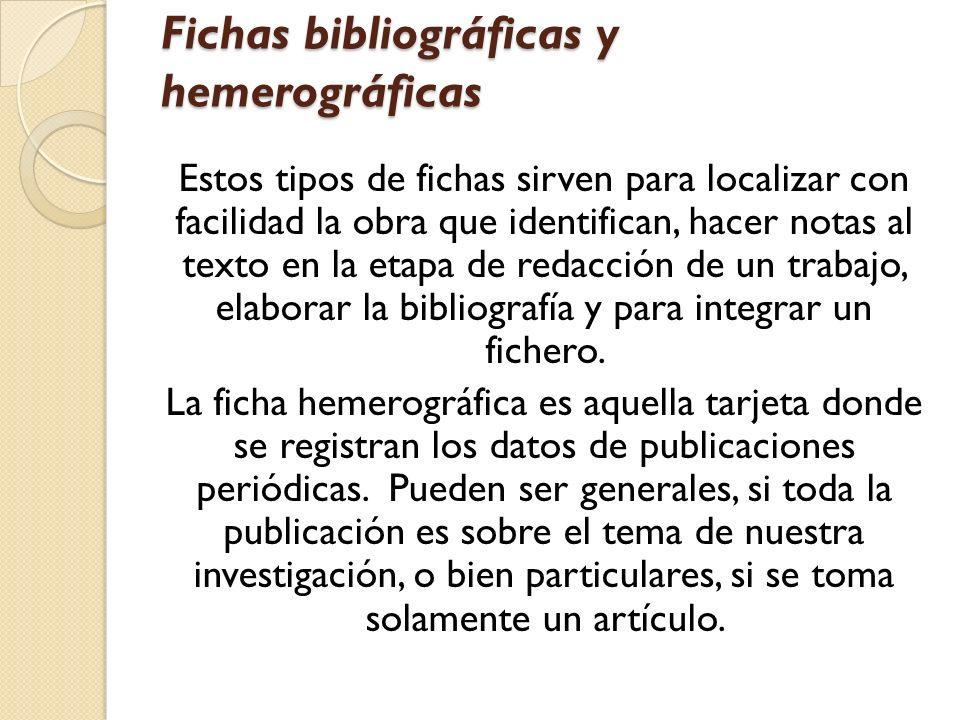 Fichas bibliográficas y hemerográficas Estos tipos de fichas sirven para localizar con facilidad la obra que identifican, hacer notas al texto en la e