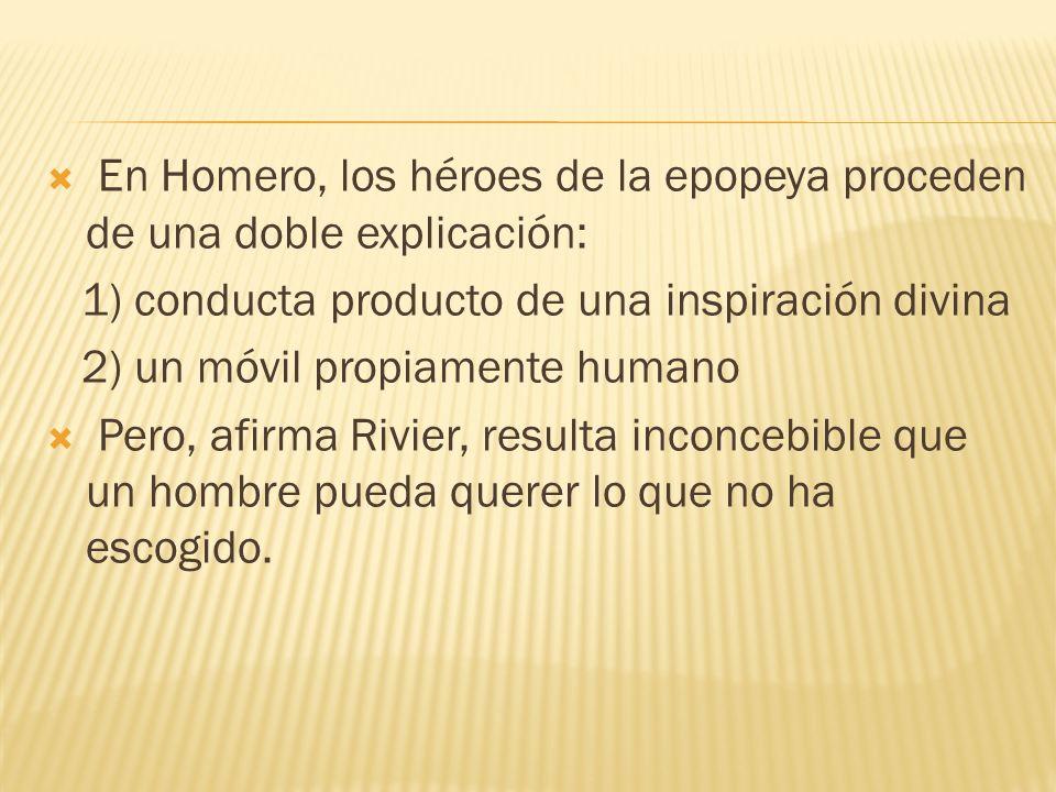 En Homero, los héroes de la epopeya proceden de una doble explicación: 1) conducta producto de una inspiración divina 2) un móvil propiamente humano Pero, afirma Rivier, resulta inconcebible que un hombre pueda querer lo que no ha escogido.