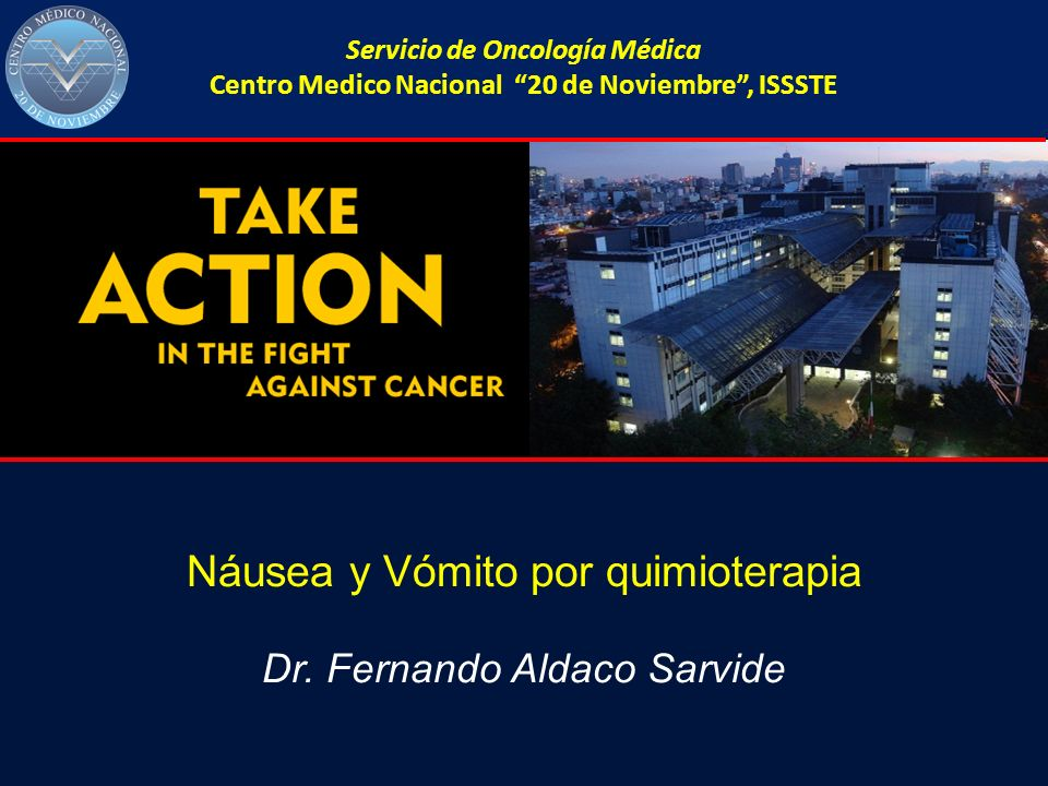 Servicio de Oncología Médica Centro Medico Nacional 20 de Noviembre, ISSSTE Náusea y Vómito por quimioterapia Dr. Fernando Aldaco Sarvide