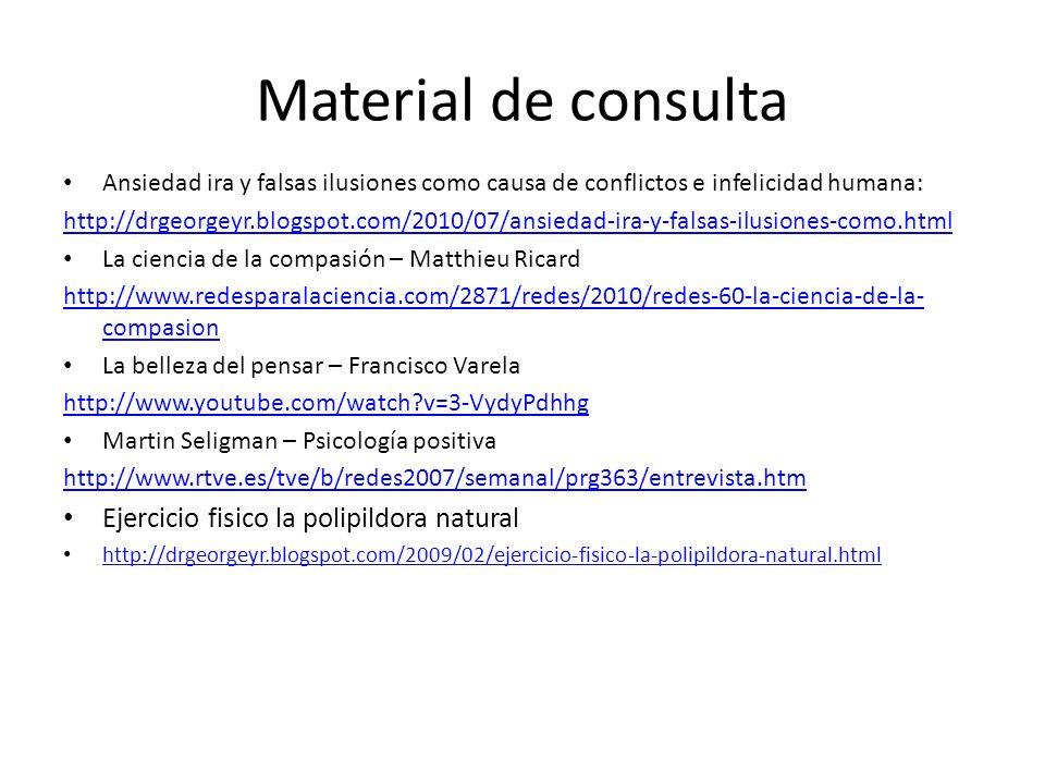 Material de consulta Ansiedad ira y falsas ilusiones como causa de conflictos e infelicidad humana: http://drgeorgeyr.blogspot.com/2010/07/ansiedad-ir