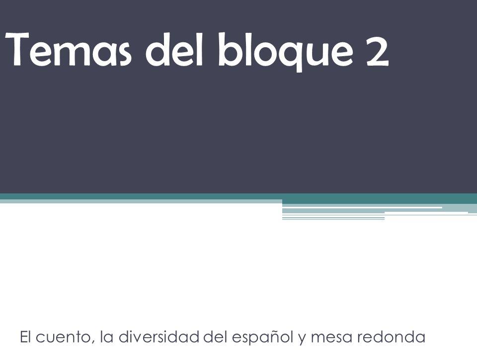 Temas del bloque 2 El cuento, la diversidad del español y mesa redonda