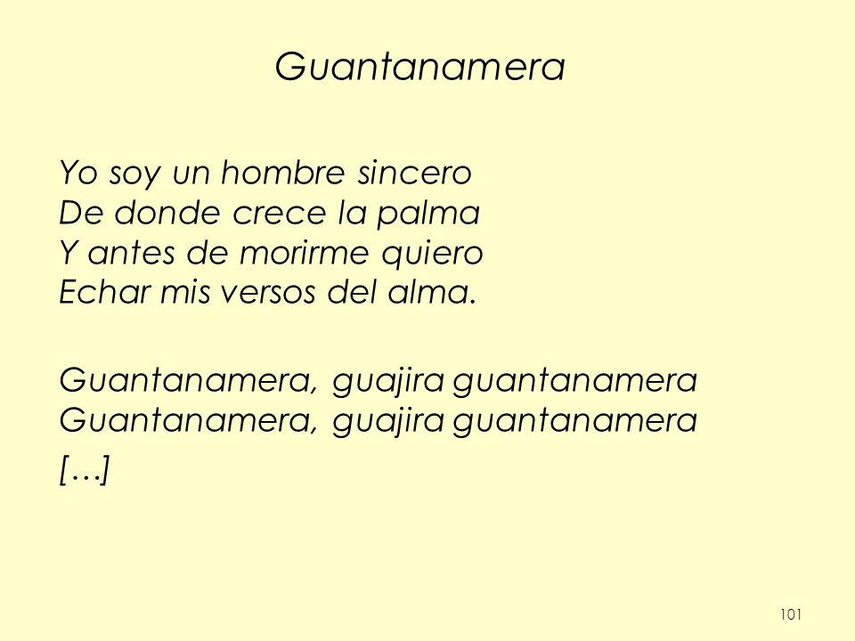 101 Guantanamera Yo soy un hombre sincero De donde crece la palma Y antes de morirme quiero Echar mis versos del alma.Guantanamera, guajira guantaname