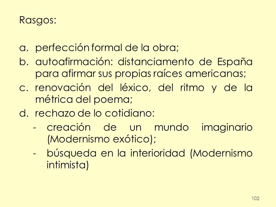 102 Rasgos: a.perfección formal de la obra; b.autoafirmación: distanciamento de España para afirmar sus propias raíces americanas; c.renovación del léxico, del ritmo y de la métrica del poema; d.rechazo de lo cotidiano: -creación de un mundo imaginario (Modernismo exótico); -búsqueda en la interioridad (Modernismo intimista)