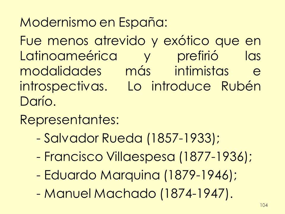104 Modernismo en España: Fue menos atrevido y exótico que en Latinoameérica y prefirió las modalidades más intimistas e introspectivas.