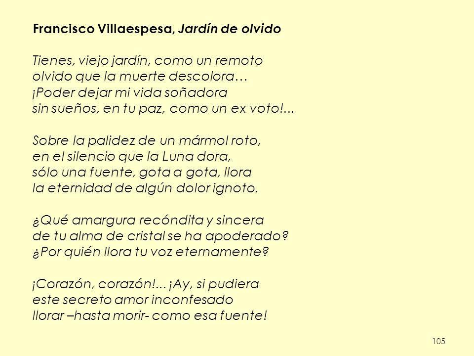 105 Francisco Villaespesa, Jardín de olvido Tienes, viejo jardín, como un remoto olvido que la muerte descolora… ¡Poder dejar mi vida soñadora sin sueños, en tu paz, como un ex voto!...