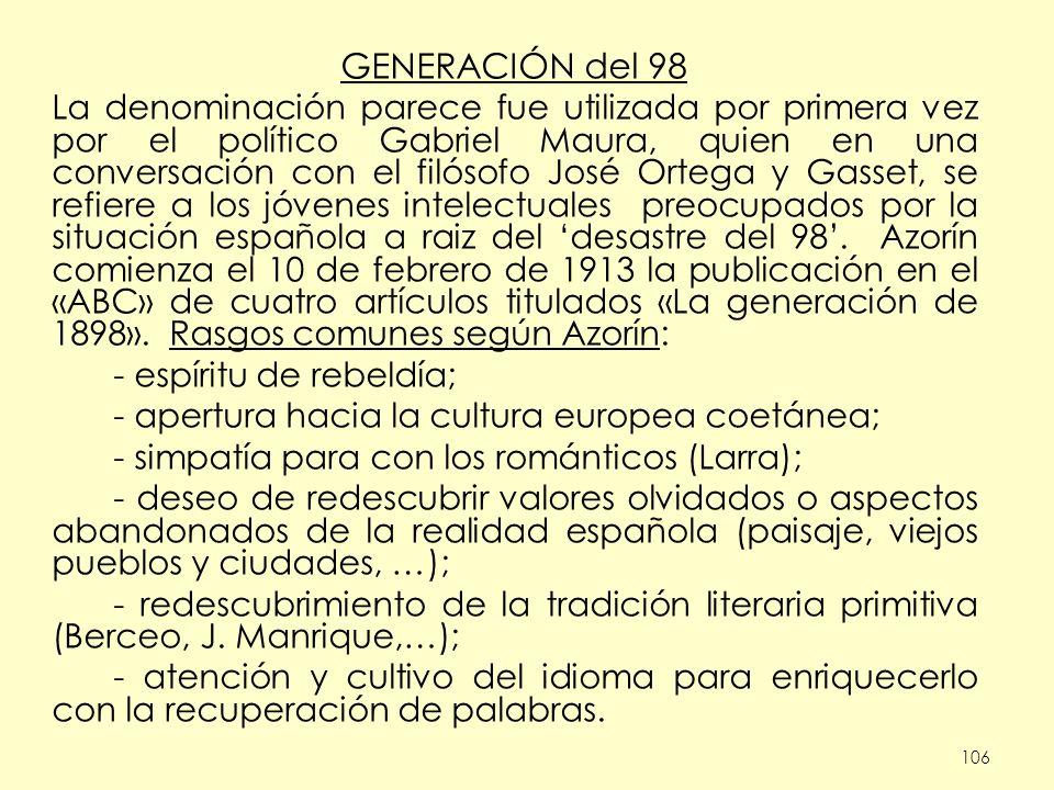 106 GENERACIÓN del 98 La denominación parece fue utilizada por primera vez por el político Gabriel Maura, quien en una conversación con el filósofo José Ortega y Gasset, se refiere a los jóvenes intelectuales preocupados por la situación española a raiz del desastre del 98.