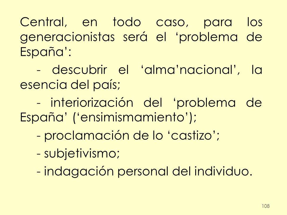 108 Central, en todo caso, para los generacionistas será el problema de España: - descubrir el almanacional, la esencia del país; - interiorización del problema de España (ensimismamiento); - proclamación de lo castizo; - subjetivismo; - indagación personal del individuo.