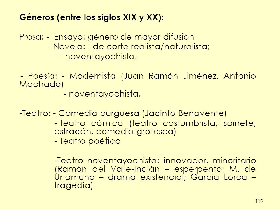 112 Géneros (entre los siglos XIX y XX): Prosa: - Ensayo: género de mayor difusión - Novela: - de corte realista/naturalista; - noventayochista.