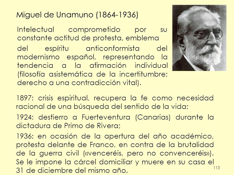 113 Miguel de Unamuno (1864-1936) 1897: crisis espiritual, recupera la fe como necesidad racional de una búsqueda del sentido de la vida; 1924: destie
