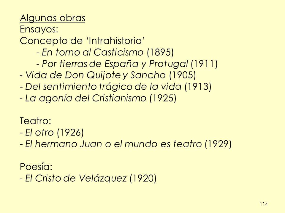 114 Algunas obras Ensayos: Concepto de Intrahistoria - En torno al Casticismo (1895) - Por tierras de España y Protugal (1911) - Vida de Don Quijote y Sancho (1905) - Del sentimiento trágico de la vida (1913) - La agonía del Cristianismo (1925) Teatro: - El otro (1926) - El hermano Juan o el mundo es teatro (1929) Poesía: - El Cristo de Velázquez (1920)
