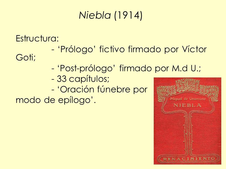 117 Niebla (1914) Estructura: - Prólogo fictivo firmado por Víctor Goti; - Post-prólogo firmado por M.d U.; - 33 capítulos; - Oración fúnebre por modo de epílogo.