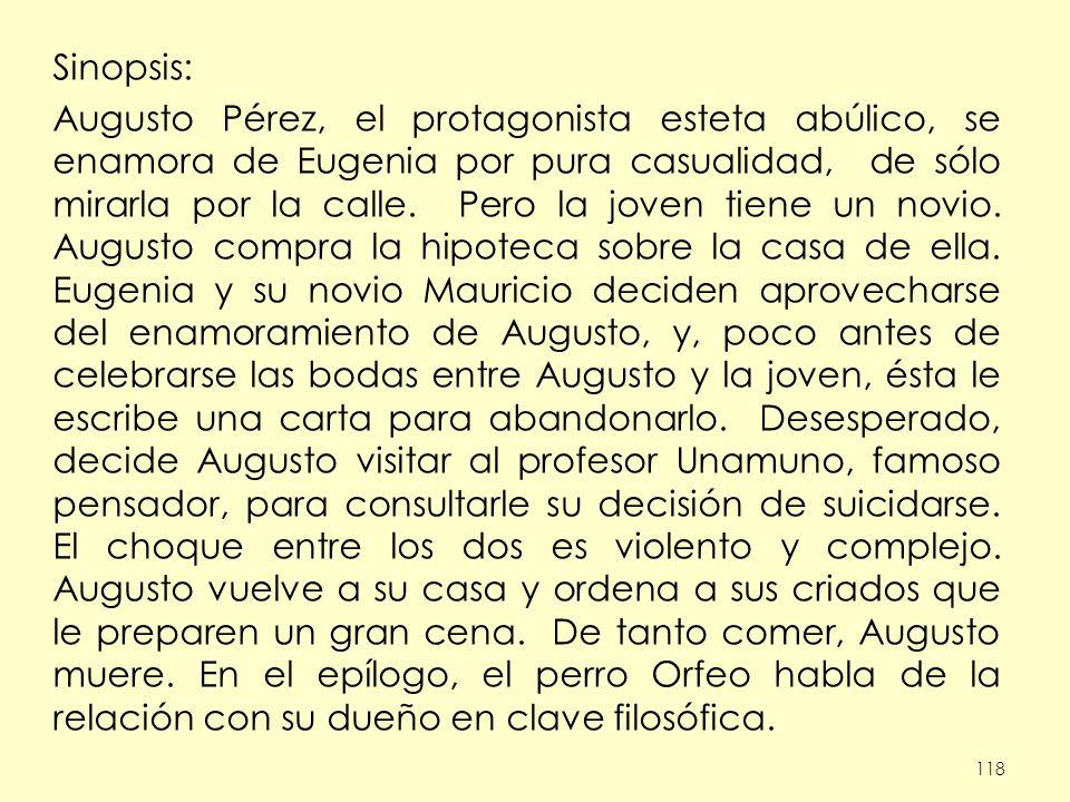 118 Sinopsis: Augusto Pérez, el protagonista esteta abúlico, se enamora de Eugenia por pura casualidad, de sólo mirarla por la calle.