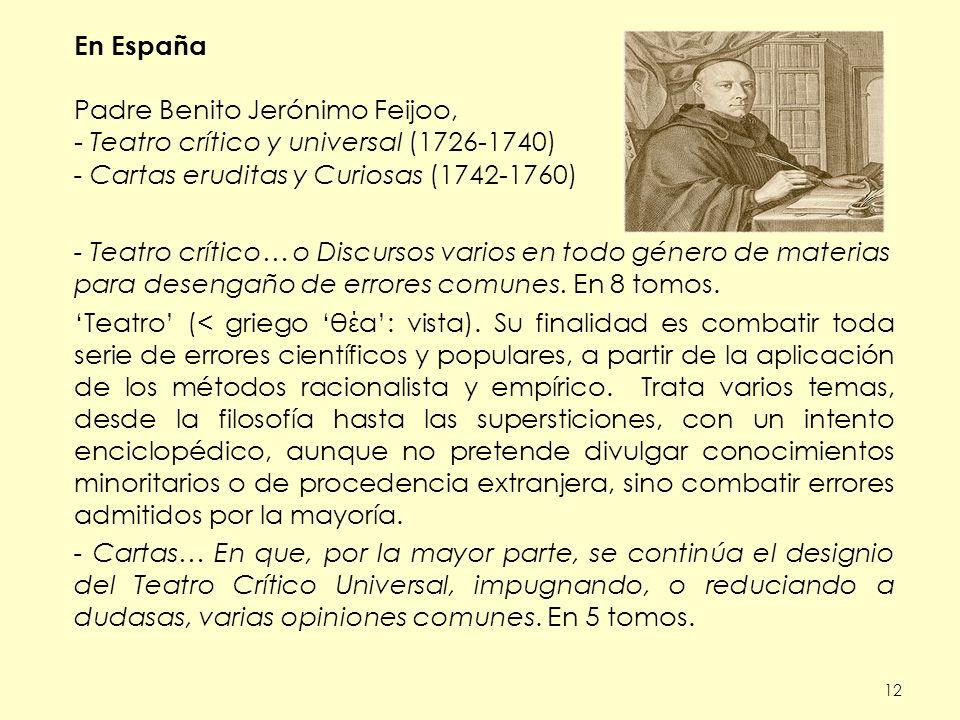 12 En España Padre Benito Jerónimo Feijoo, - Teatro crítico y universal (1726-1740) - Cartas eruditas y Curiosas (1742-1760) - Teatro crítico… o Discursos varios en todo género de materias para desengaño de errores comunes.