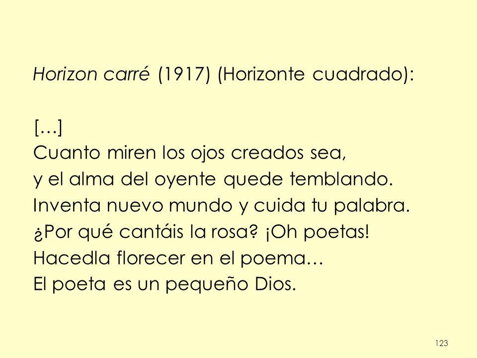 123 Horizon carré (1917) (Horizonte cuadrado): […] Cuanto miren los ojos creados sea, y el alma del oyente quede temblando. Inventa nuevo mundo y cuid