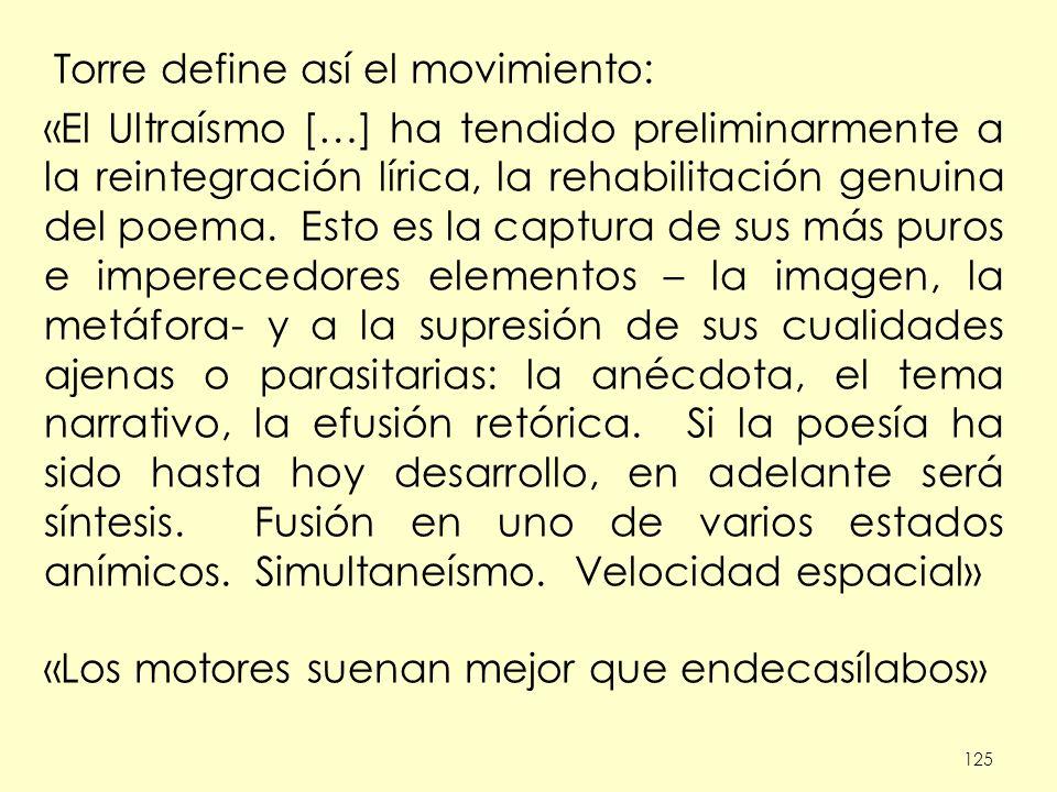 125 Torre define así el movimiento: «El Ultraísmo […] ha tendido preliminarmente a la reintegración lírica, la rehabilitación genuina del poema. Esto