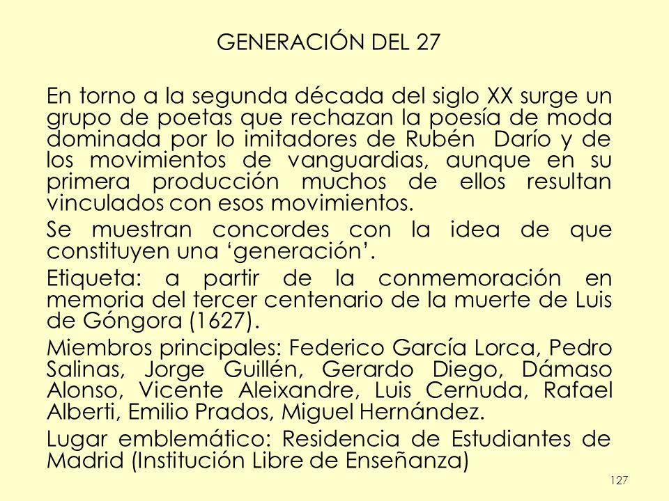 127 GENERACIÓN DEL 27 En torno a la segunda década del siglo XX surge un grupo de poetas que rechazan la poesía de moda dominada por lo imitadores de Rubén Darío y de los movimientos de vanguardias, aunque en su primera producción muchos de ellos resultan vinculados con esos movimientos.