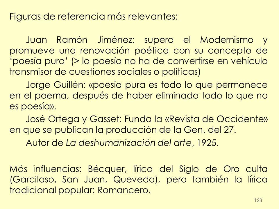 128 Figuras de referencia más relevantes: Juan Ramón Jiménez: supera el Modernismo y promueve una renovación poética con su concepto de poesía pura (>