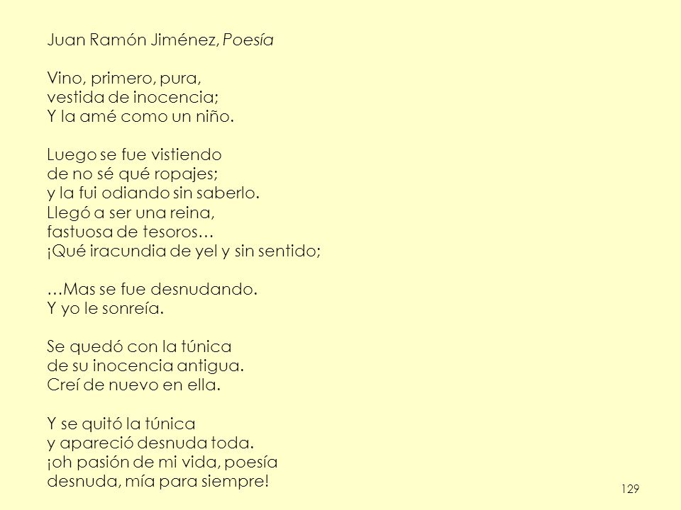 129 Juan Ramón Jiménez, Poesía Vino, primero, pura, vestida de inocencia; Y la amé como un niño. Luego se fue vistiendo de no sé qué ropajes; y la fui