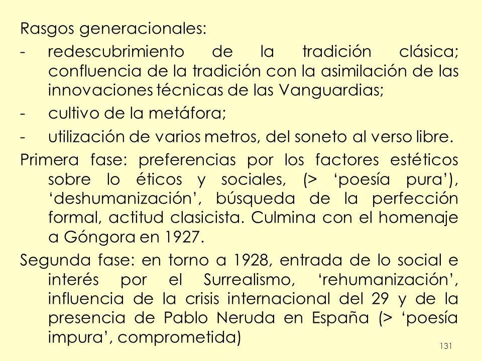 131 Rasgos generacionales: -redescubrimiento de la tradición clásica; confluencia de la tradición con la asimilación de las innovaciones técnicas de las Vanguardias; -cultivo de la metáfora; -utilización de varios metros, del soneto al verso libre.