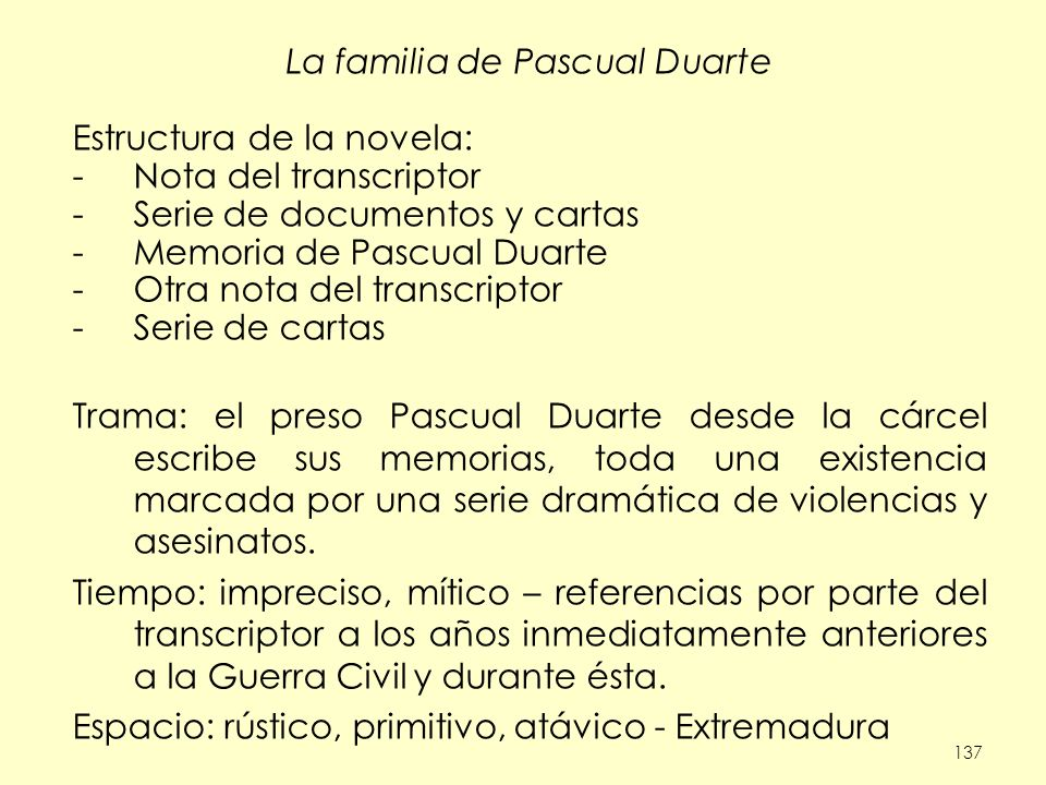 137 La familia de Pascual Duarte Estructura de la novela: -Nota del transcriptor -Serie de documentos y cartas -Memoria de Pascual Duarte -Otra nota d