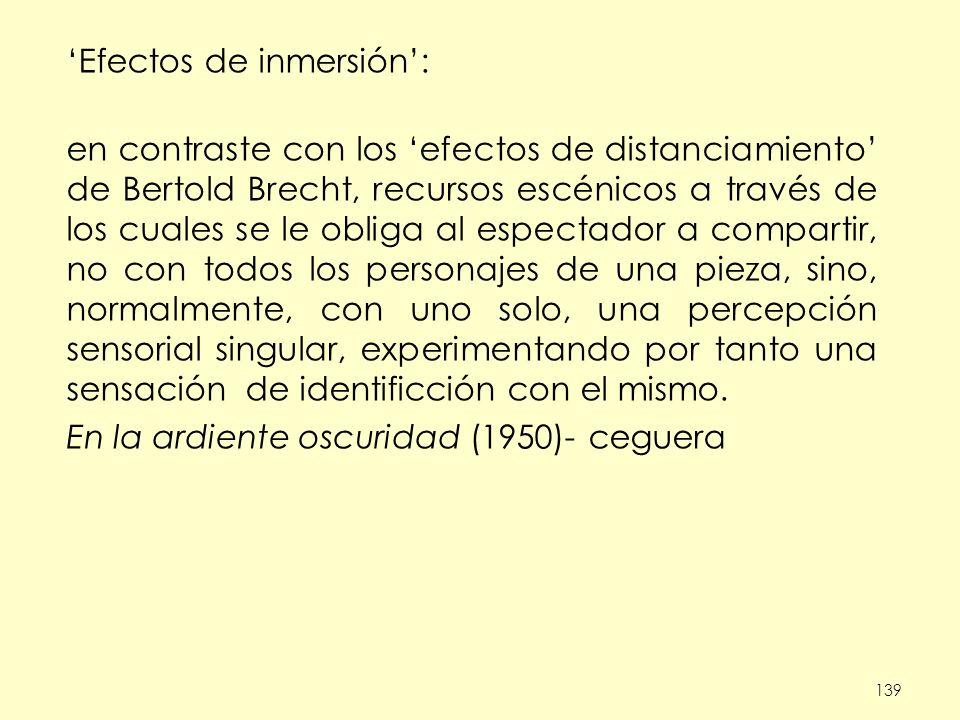 139 Efectos de inmersión: en contraste con los efectos de distanciamiento de Bertold Brecht, recursos escénicos a través de los cuales se le obliga al espectador a compartir, no con todos los personajes de una pieza, sino, normalmente, con uno solo, una percepción sensorial singular, experimentando por tanto una sensación de identificción con el mismo.