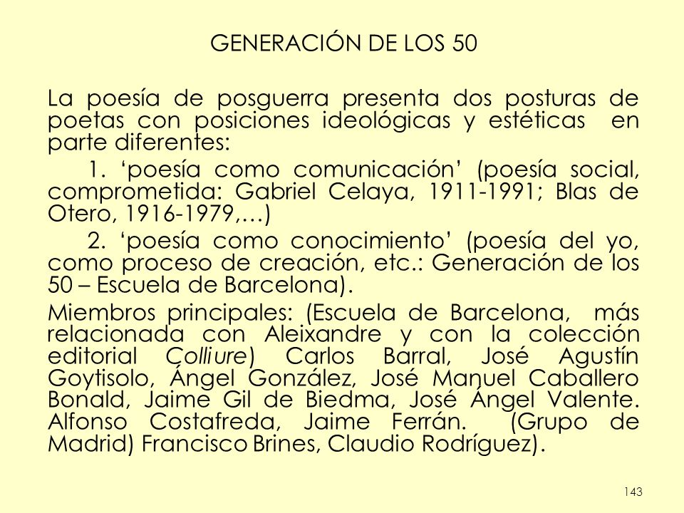 143 GENERACIÓN DE LOS 50 La poesía de posguerra presenta dos posturas de poetas con posiciones ideológicas y estéticas en parte diferentes: 1. poesía