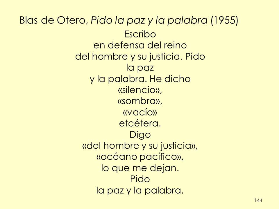 144 Blas de Otero, Pido la paz y la palabra (1955) Escribo en defensa del reino del hombre y su justicia. Pido la paz y la palabra. He dicho «silencio