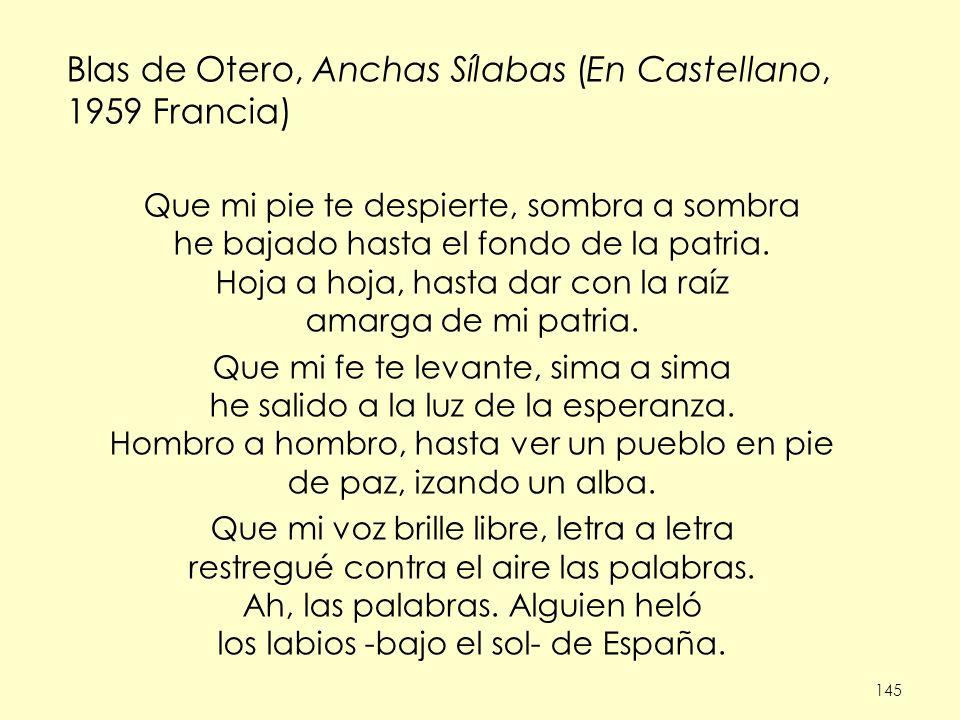 145 Blas de Otero, Anchas Sílabas (En Castellano, 1959 Francia) Que mi pie te despierte, sombra a sombra he bajado hasta el fondo de la patria. Hoja a