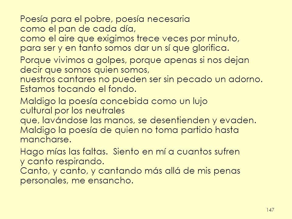 147 Poesía para el pobre, poesía necesaria como el pan de cada día, como el aire que exigimos trece veces por minuto, para ser y en tanto somos dar un