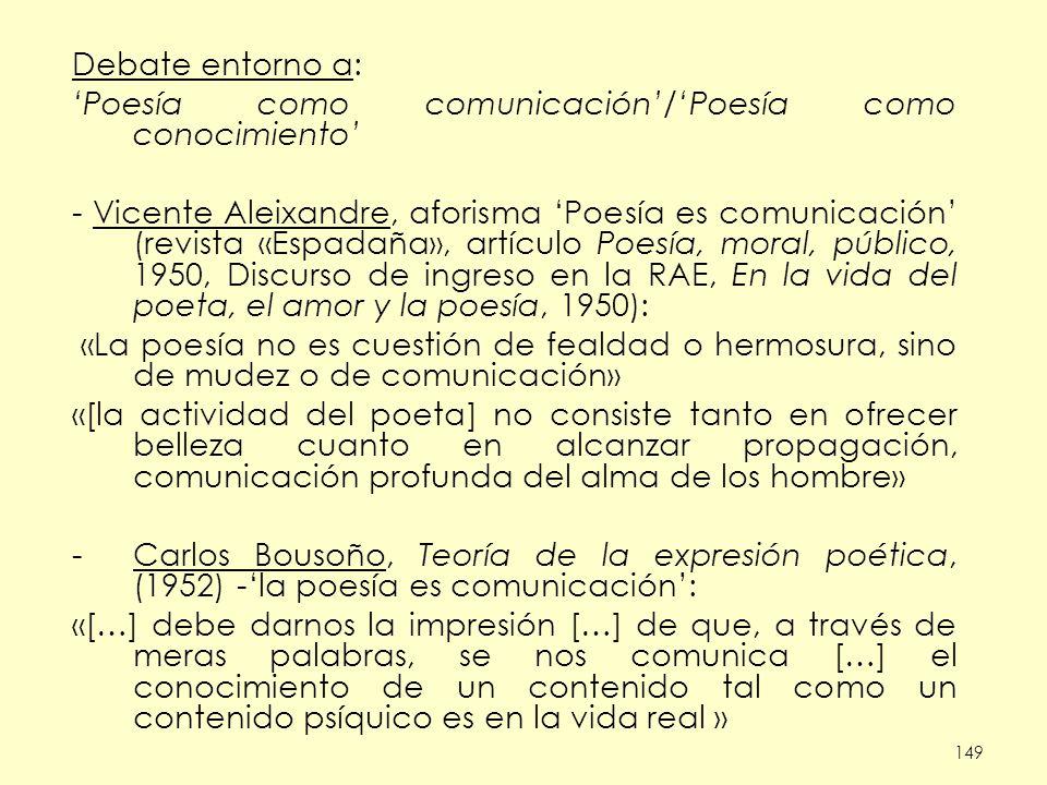 149 Debate entorno a: Poesía como comunicación/Poesía como conocimiento - Vicente Aleixandre, aforisma Poesía es comunicación (revista «Espadaña», artículo Poesía, moral, público, 1950, Discurso de ingreso en la RAE, En la vida del poeta, el amor y la poesía, 1950): «La poesía no es cuestión de fealdad o hermosura, sino de mudez o de comunicación» «[la actividad del poeta] no consiste tanto en ofrecer belleza cuanto en alcanzar propagación, comunicación profunda del alma de los hombre» -Carlos Bousoño, Teoría de la expresión poética, (1952) -la poesía es comunicación: «[…] debe darnos la impresión […] de que, a través de meras palabras, se nos comunica […] el conocimiento de un contenido tal como un contenido psíquico es en la vida real »