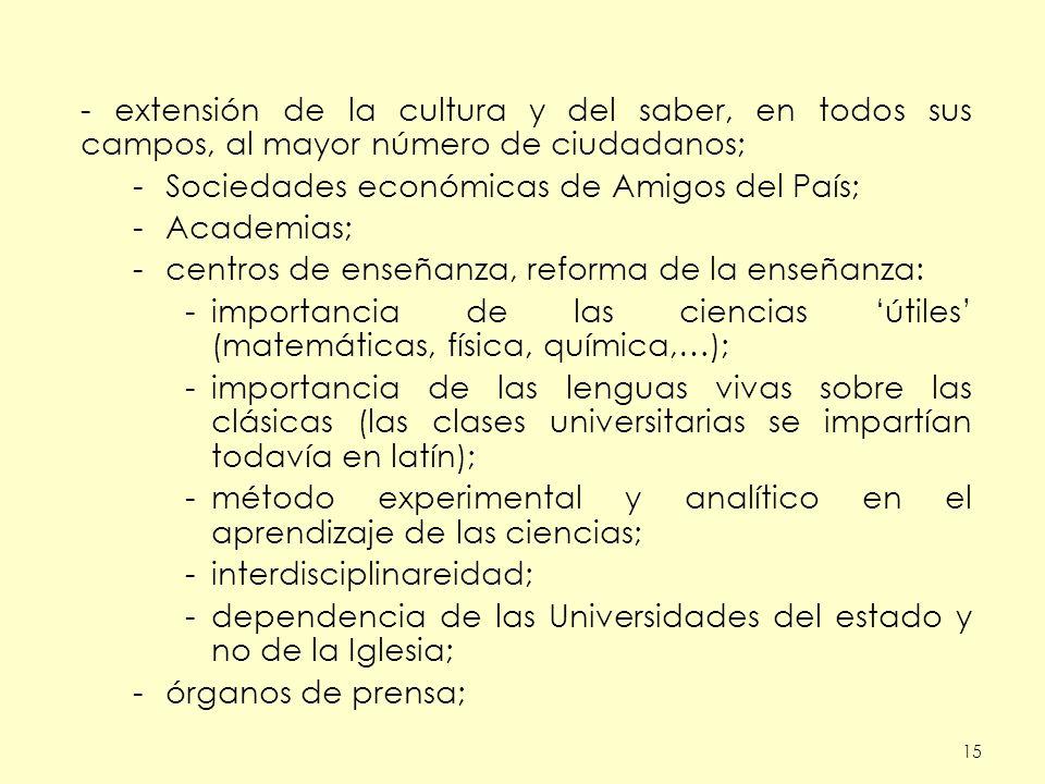 15 - extensión de la cultura y del saber, en todos sus campos, al mayor número de ciudadanos; -Sociedades económicas de Amigos del País; -Academias; -
