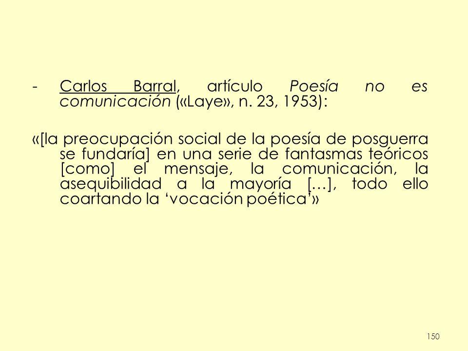 150 -Carlos Barral, artículo Poesía no es comunicación («Laye», n. 23, 1953): «[la preocupación social de la poesía de posguerra se fundaría] en una s