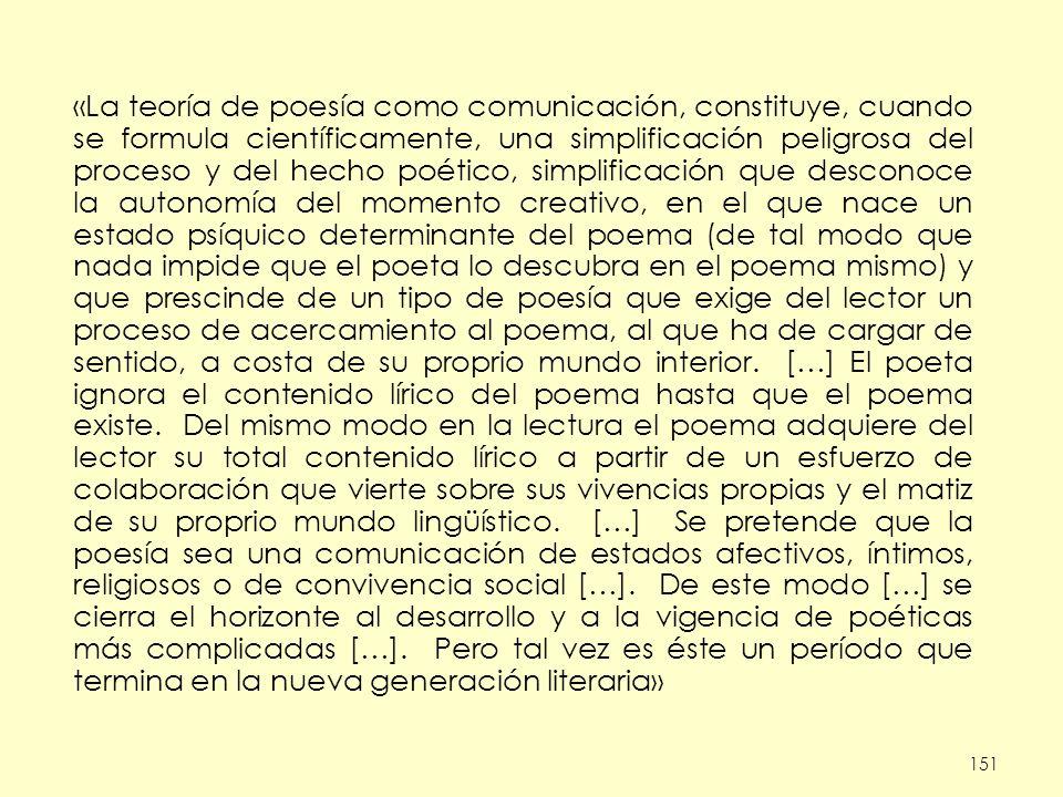 151 «La teoría de poesía como comunicación, constituye, cuando se formula científicamente, una simplificación peligrosa del proceso y del hecho poétic