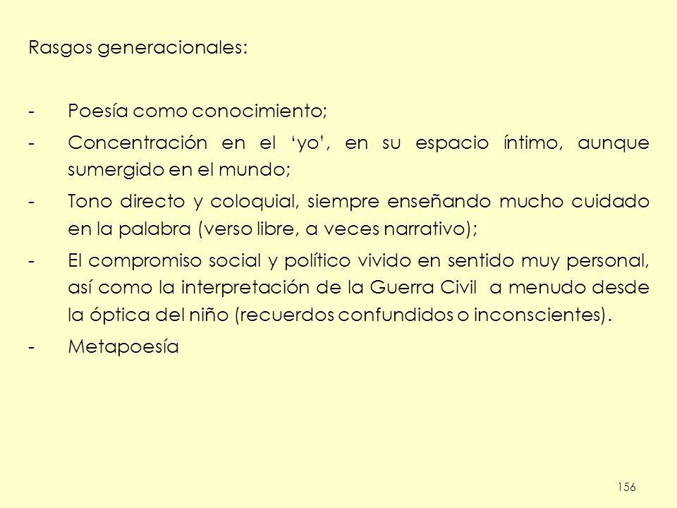156 Rasgos generacionales: -Poesía como conocimiento; -Concentración en el yo, en su espacio íntimo, aunque sumergido en el mundo; -Tono directo y col