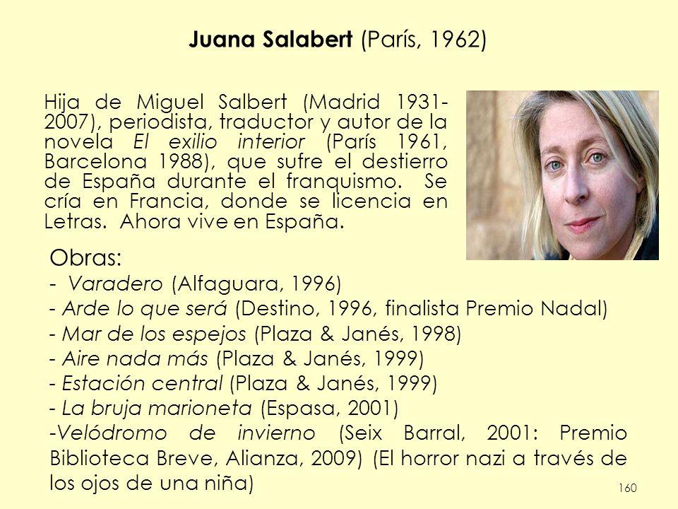 Juana Salabert (París, 1962) Obras: - Varadero (Alfaguara, 1996) - Arde lo que será (Destino, 1996, finalista Premio Nadal) - Mar de los espejos (Plaza & Janés, 1998) - Aire nada más (Plaza & Janés, 1999) - Estación central (Plaza & Janés, 1999) - La bruja marioneta (Espasa, 2001) -Velódromo de invierno (Seix Barral, 2001: Premio Biblioteca Breve, Alianza, 2009) (El horror nazi a través de los ojos de una niña) 160 Hija de Miguel Salbert (Madrid 1931- 2007), periodista, traductor y autor de la novela El exilio interior (París 1961, Barcelona 1988), que sufre el destierro de España durante el franquismo.
