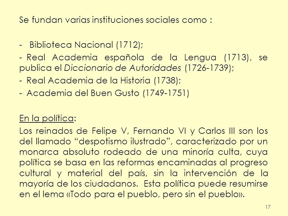 17 Se fundan varias instituciones sociales como : - Biblioteca Nacional (1712); -Real Academia española de la Lengua (1713), se publica el Diccionario